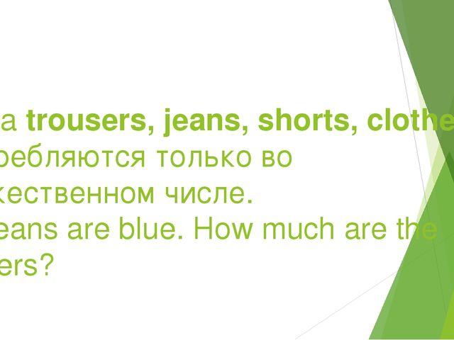 Слова trousers, jeans, shorts, clothes употребляются только во множественном...