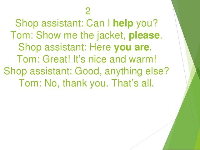 2 Shop assistant: Can I help you? Tom: Show me the jacket, please. Shop assi...