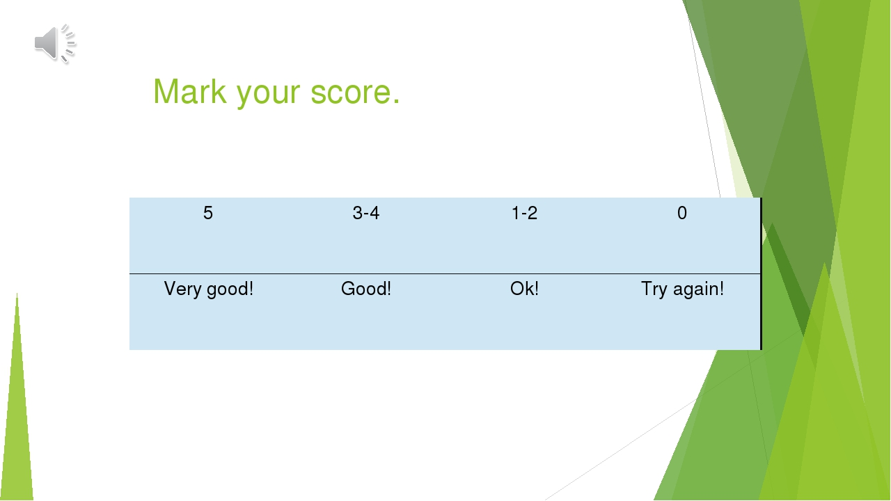 Mark your score. 5 3-4 1-2 0 Very good! Good! Ok! Try again!