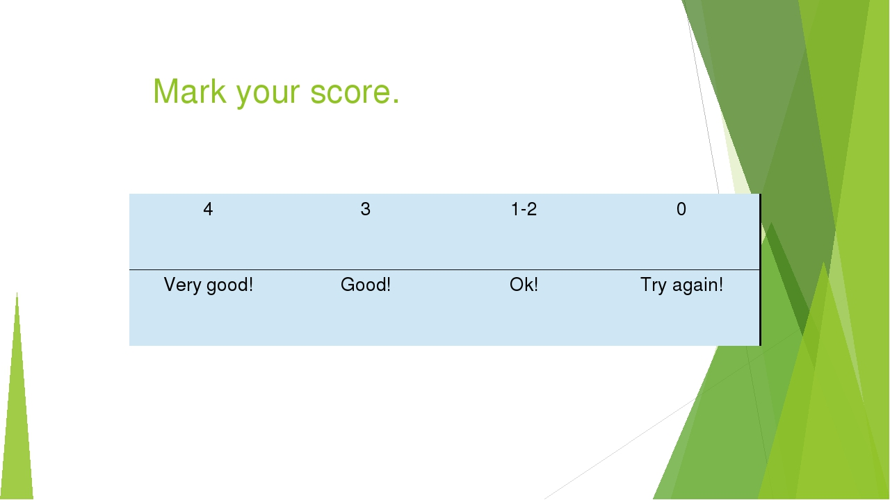 Mark your score. 4 3 1-2 0 Very good! Good! Ok! Try again!