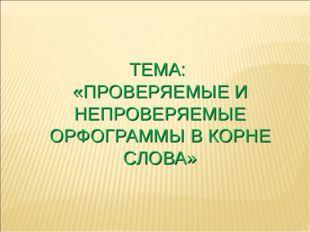 ТЕМА: «ПРОВЕРЯЕМЫЕ И НЕПРОВЕРЯЕМЫЕ ОРФОГРАММЫ В КОРНЕ СЛОВА»