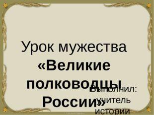 Урок мужества «Великие полководцы России» Выполнил: учитель истории МБОУ Ямно