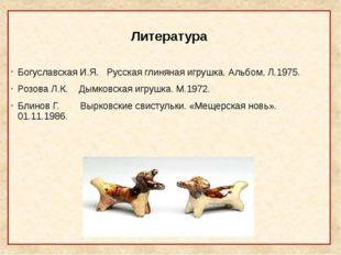 Литература Богуславская И.Я. Русская глиняная игрушка. Альбом, Л.1975. Розов