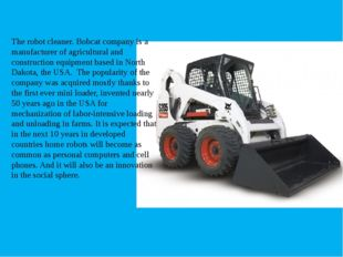 The robot cleaner. Bobcat company is a manufacturer of agricultural and cons