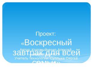 Проект:  «Воскресный завтрак для всей семьи» Автор: Коломыйченко Алексей,