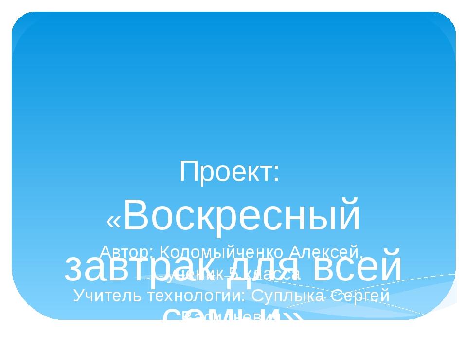 Проект:  «Воскресный завтрак для всей семьи» Автор: Коломыйченко Алексей,...