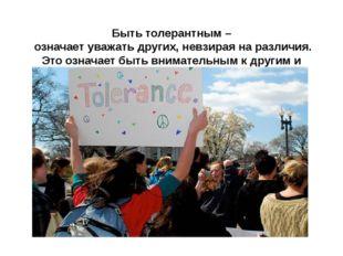Быть толерантным – означает уважать других, невзирая на различия. Это означа