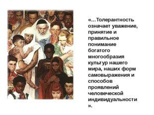 «…Толерантность означает уважение, принятие и правильное понимание богатого м