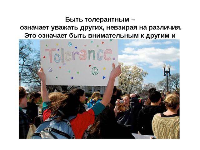 Быть толерантным – означает уважать других, невзирая на различия. Это означа...