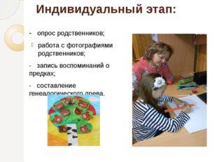 Индивидуальный этап: - опрос родственников; работа с фотографиями родственник