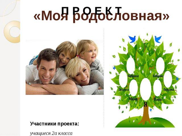 «Моя родословная» П Р О Е К Т Участники проекта: учащиеся 2а класса Руководит...