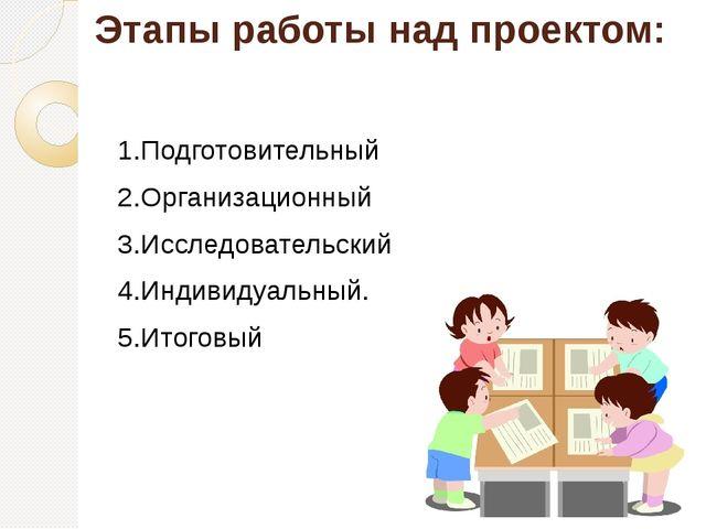 Этапы работы над проектом: 1.Подготовительный 2.Организационный 3.Исследовате...