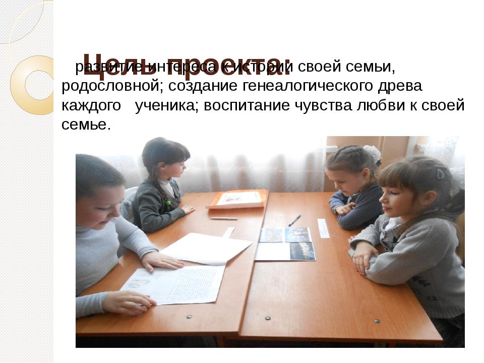 Цель проекта: развитие интереса кистории своей семьи, родословной; создание...