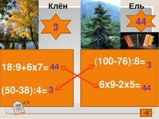 18:9+6х7= (50-38):4= (100-76):8= 6х9-2х5= Клён Ель 44 44 3 3 3 44