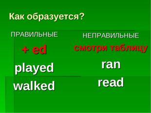 Как образуется? ПРАВИЛЬНЫЕ + ed played walked НЕПРАВИЛЬНЫЕ смотри таблицу ran