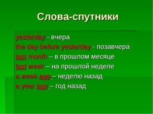 Слова-спутники yesterday - вчера the day before yesterday - позавчера last mo