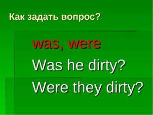 Как задать вопрос? was, were Was he dirty? Were they dirty?