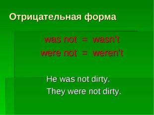 Отрицательная форма was not = wasn't were not = weren't He was not dirty. The