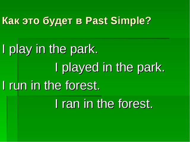 Как это будет в Past Simple? I play in the park. I played in the park. I run...