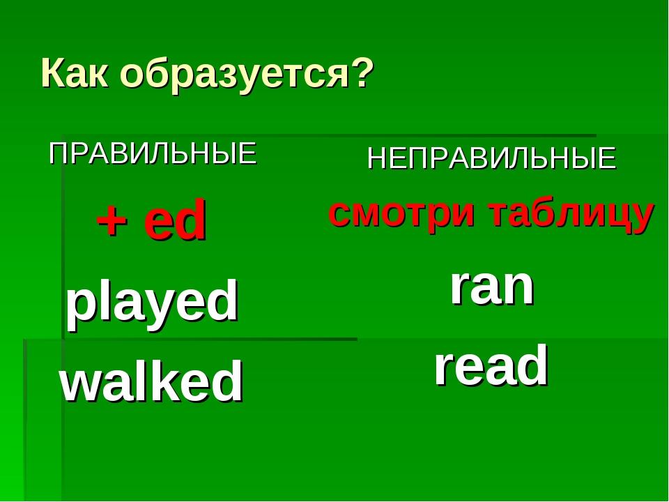 Как образуется? ПРАВИЛЬНЫЕ + ed played walked НЕПРАВИЛЬНЫЕ смотри таблицу ran...