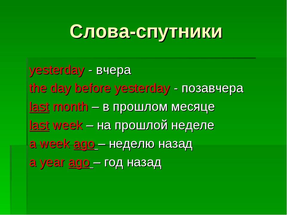Слова-спутники yesterday - вчера the day before yesterday - позавчера last mo...