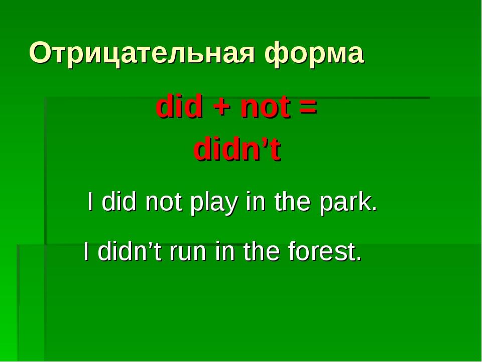 Отрицательная форма did + not = didn't I did not play in the park. I didn't r...