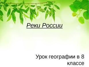 Реки России Урок географии в 8 классе Учитель географии I кв. кат. Криворотов
