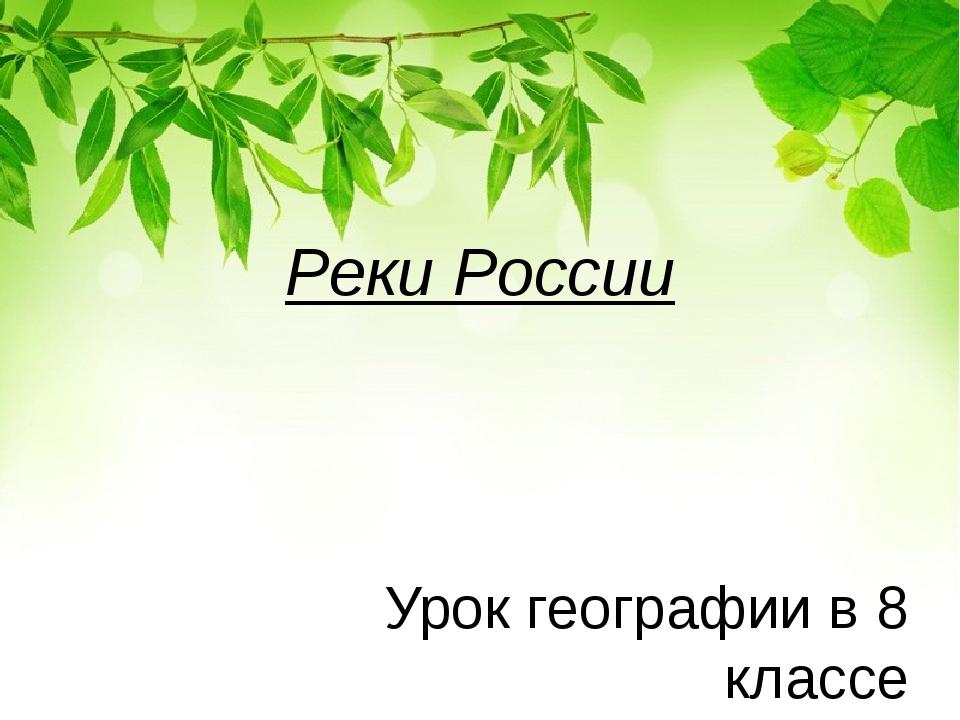 Реки России Урок географии в 8 классе Учитель географии I кв. кат. Криворотов...