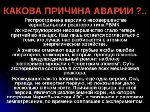 КАКОВА ПРИЧИНА АВАРИИ ?.. Распространена версия о несовершенстве чернобыльски