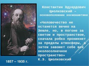 Константин Эдуардович Циолковский – основоположник космонавтики «Человечеств