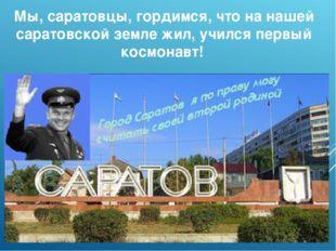Мы, саратовцы, гордимся, что на нашей саратовской земле жил, учился первый ко