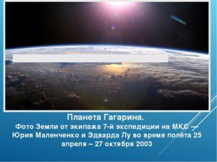 Планета Гагарина. Фото Земли от экипажа 7-й экспедиции на МКС — Юрия Маленчен
