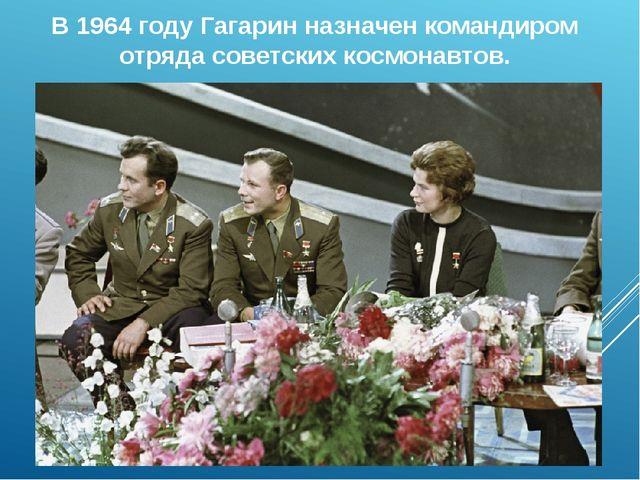 В 1964 году Гагарин назначен командиром отряда советских космонавтов.