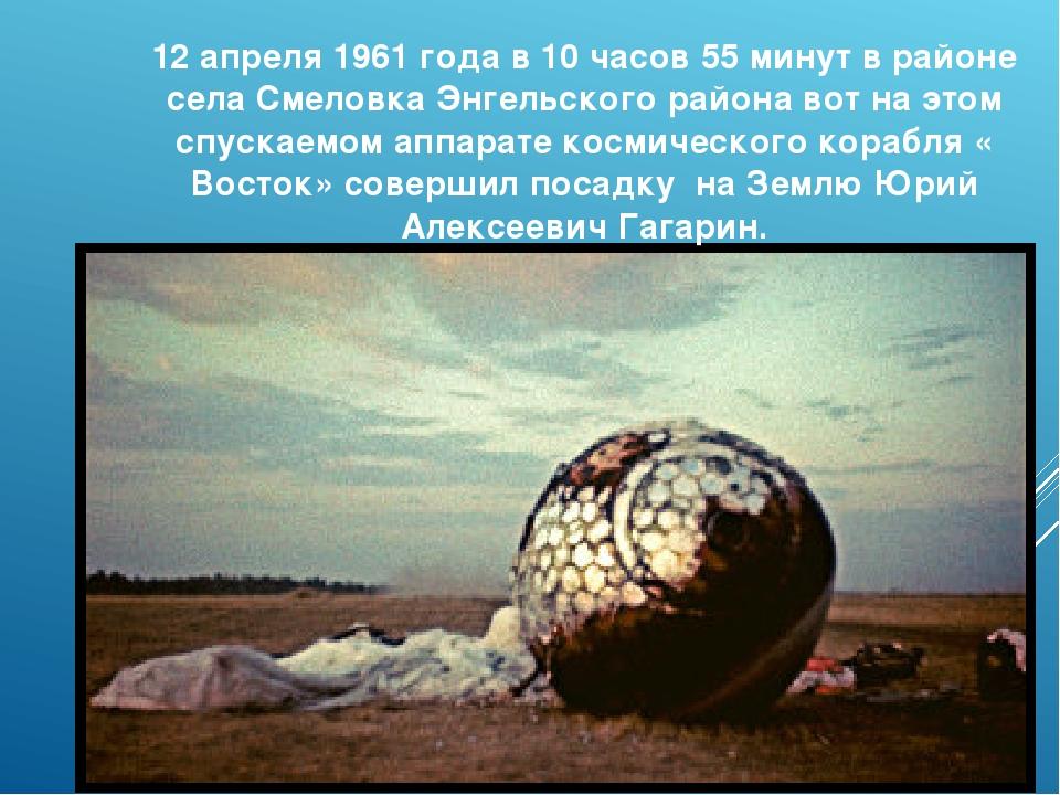 12 апреля 1961 года в 10 часов 55 минут в районе села Смеловка Энгельского ра...