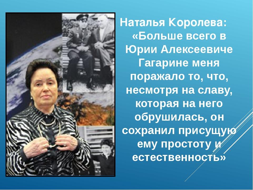 Наталья Королева: «Больше всего в Юрии Алексеевиче Гагарине меня поражало то...