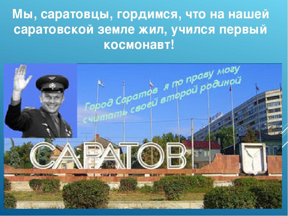 Мы, саратовцы, гордимся, что на нашей саратовской земле жил, учился первый ко...