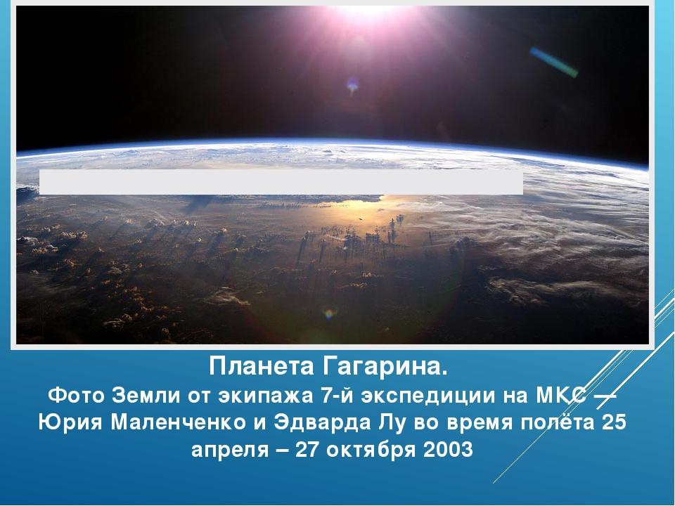 Планета Гагарина. Фото Земли от экипажа 7-й экспедиции на МКС — Юрия Маленчен...