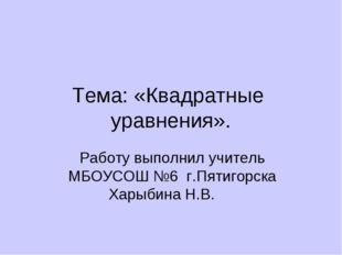 Тема: «Квадратные уравнения». Работу выполнил учитель МБОУСОШ №6 г.Пятигорска