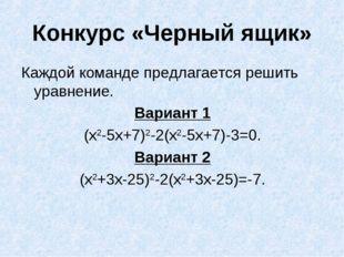 Конкурс «Черный ящик» Каждой команде предлагается решить уравнение. Вариант 1