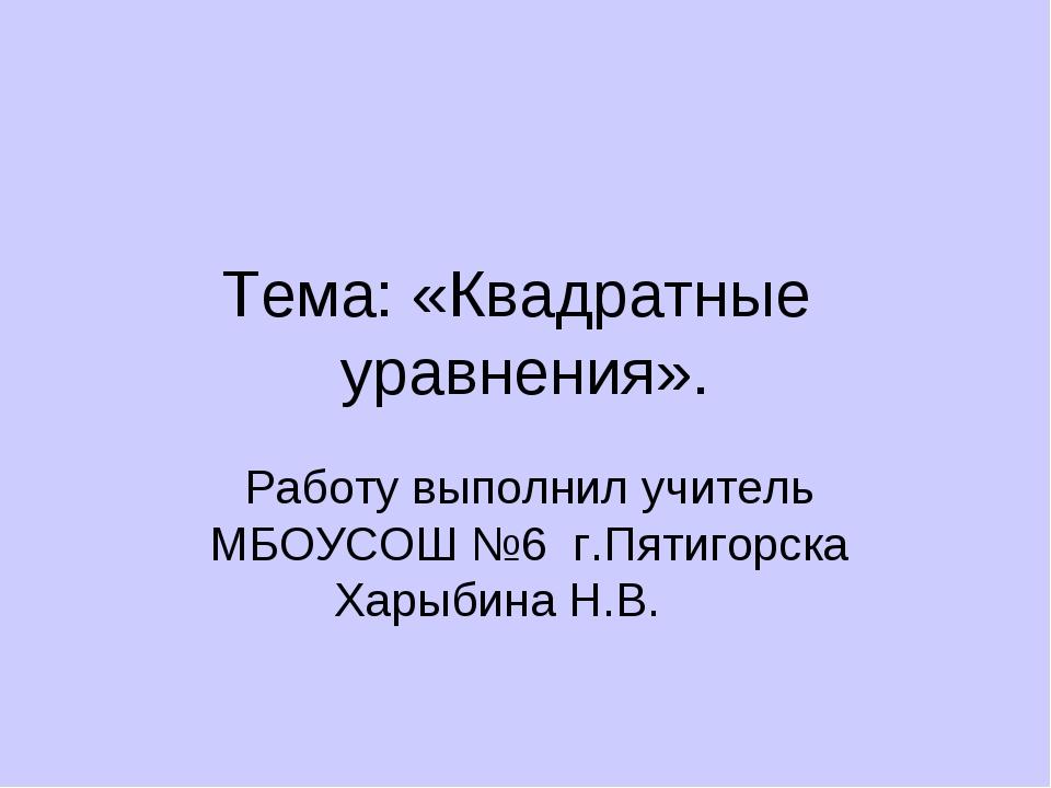 Тема: «Квадратные уравнения». Работу выполнил учитель МБОУСОШ №6 г.Пятигорска...