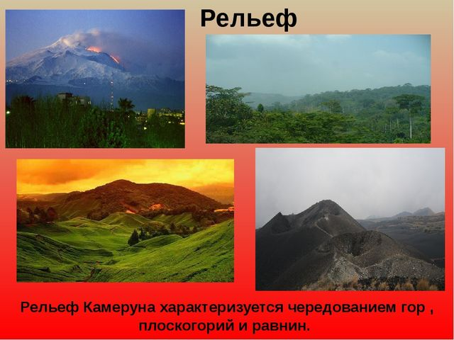 Рельеф Рельеф Камеруна характеризуется чередованием гор , плоскогорий и равни...