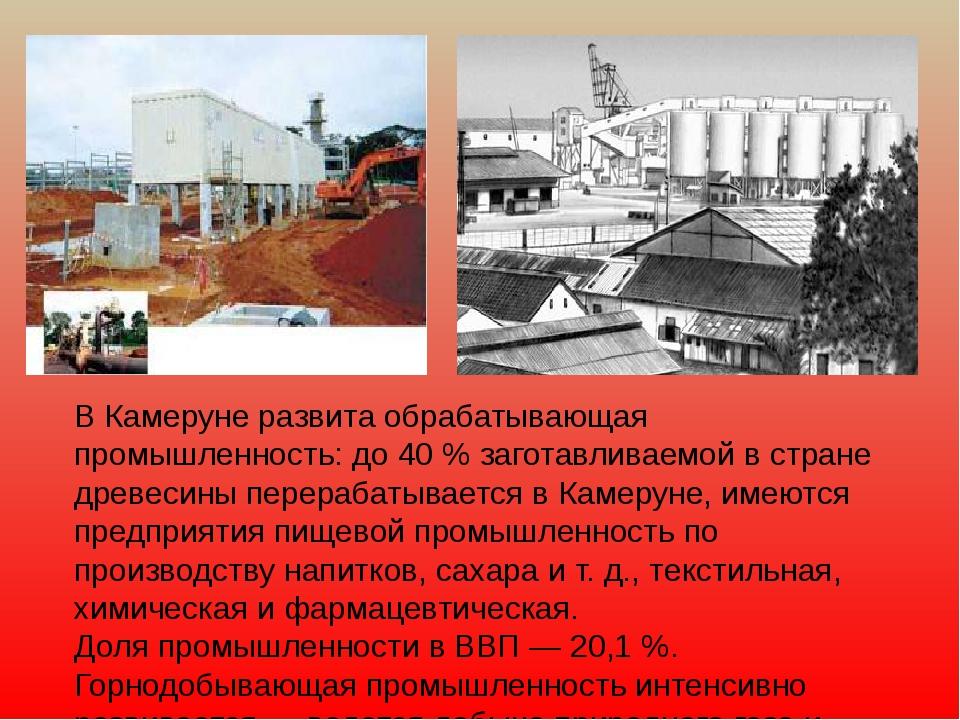 В Камеруне развита обрабатывающая промышленность: до 40 % заготавливаемой в с...