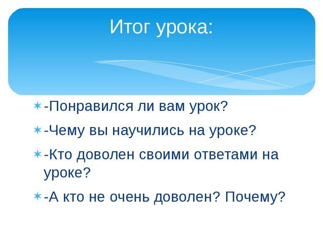 -Понравился ли вам урок? -Чему вы научились на уроке? -Кто доволен своими отв...