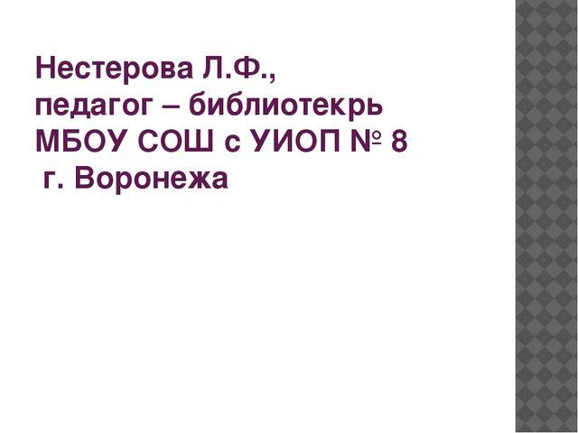 Нестерова Л.Ф., педагог – библиотекрь МБОУ СОШ с УИОП № 8 г. Воронежа