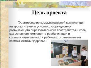 Цель проекта Формирование коммуникативной компетенции на уроках чтения в усло