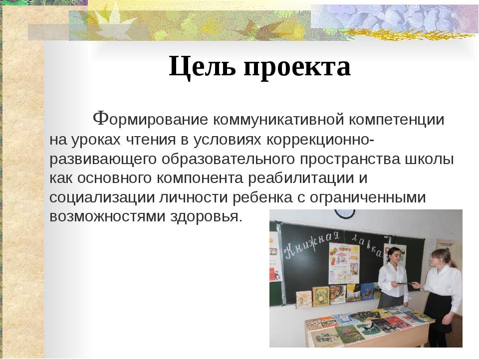 Цель проекта Формирование коммуникативной компетенции на уроках чтения в усло...