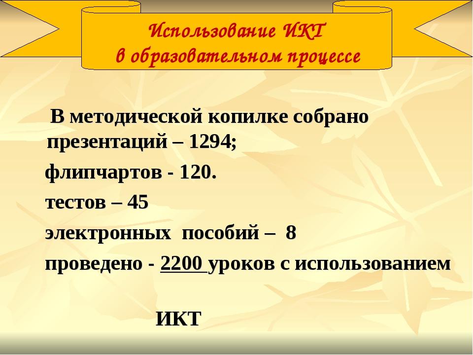 В методической копилке собрано презентаций – 1294; флипчартов - 120. тестов...