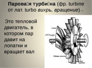 Парова́я турби́на (фр. turbine от лат. turbo вихрь, вращение)— Это тепловой