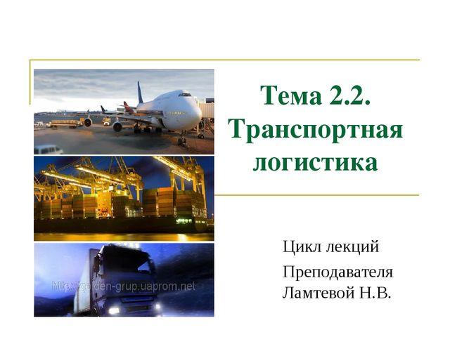 Тема 2.2. Транспортная логистика Цикл лекций Преподавателя Ламтевой Н.В. Кафе...