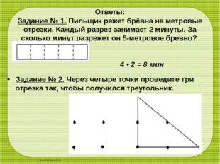 Ответы: Задание № 1.Пильщик режет брёвна на метровые отрезки. Каждый разрез